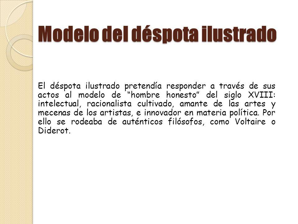 Modelo del déspota ilustrado El déspota ilustrado pretendía responder a través de sus actos al modelo de hombre honesto del siglo XVIII: intelectual,