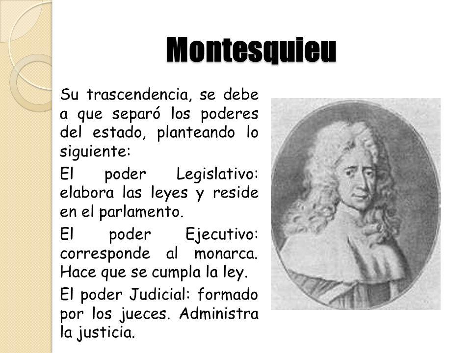 Montesquieu Su trascendencia, se debe a que separó los poderes del estado, planteando lo siguiente: El poder Legislativo: El poder Legislativo: elabor