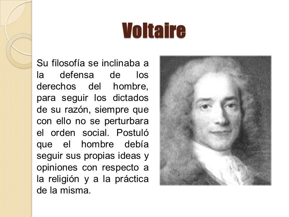 Voltaire Su filosofía se inclinaba a la defensa de los derechos del hombre, para seguir los dictados de su razón, siempre que con ello no se perturbar