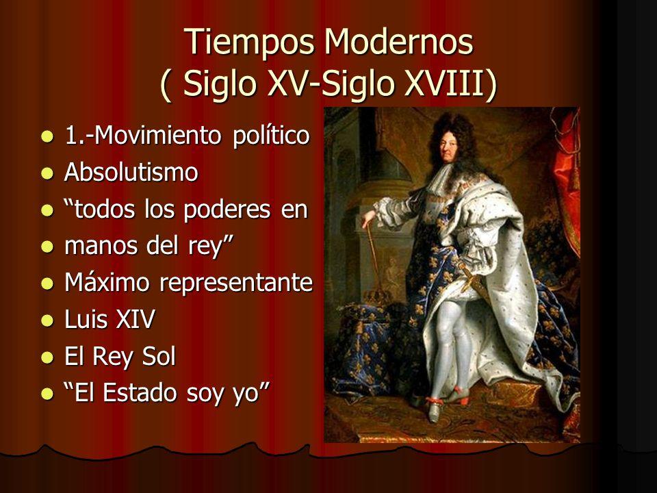 Tiempos Modernos ( Siglo XV-Siglo XVIII) 1.-Movimiento político 1.-Movimiento político Absolutismo Absolutismo todos los poderes en todos los poderes