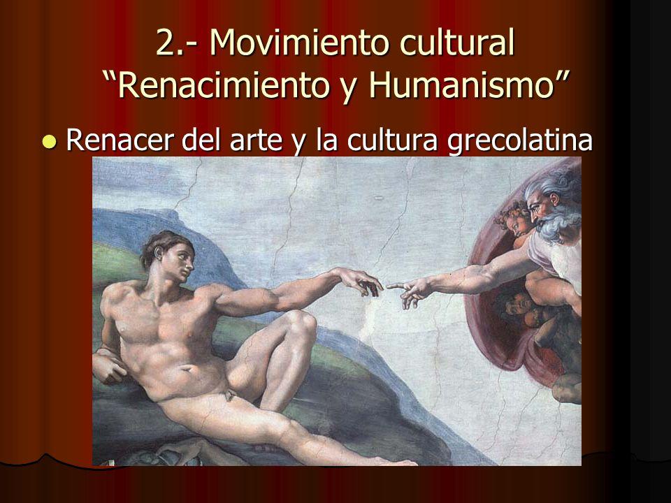 2.- Movimiento cultural Renacimiento y Humanismo Renacer del arte y la cultura grecolatina Renacer del arte y la cultura grecolatina