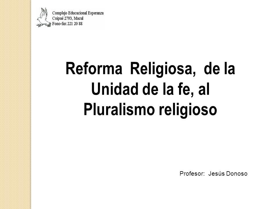 Reforma Religiosa, de la Unidad de la fe, al Pluralismo religioso Profesor: Jesús Donoso