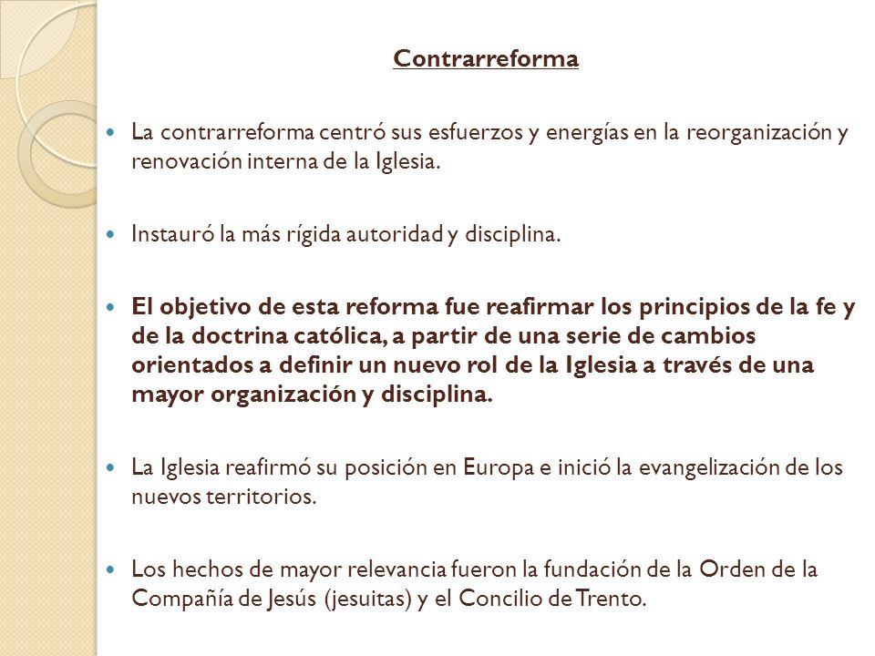 Contrarreforma La contrarreforma centró sus esfuerzos y energías en la reorganización y renovación interna de la Iglesia. Instauró la más rígida autor