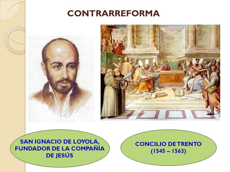 CONTRARREFORMA SAN IGNACIO DE LOYOLA, FUNDADOR DE LA COMPAÑÍA DE JESÚS CONCILIO DE TRENTO (1545 – 1563)
