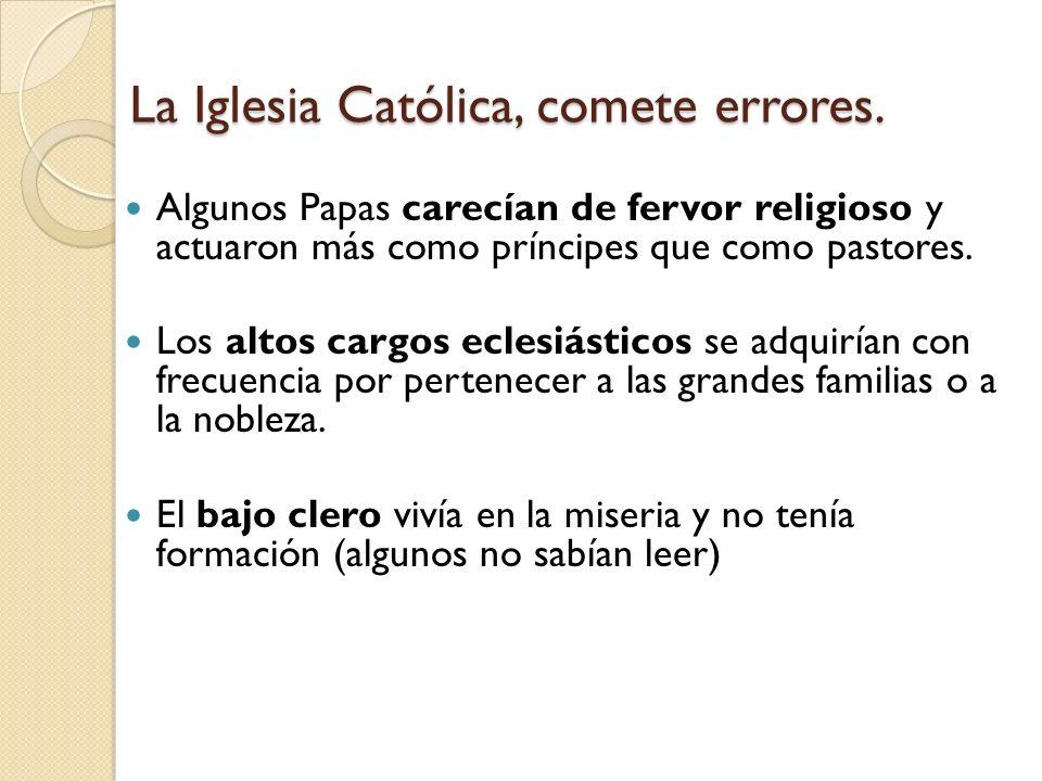 La Iglesia Católica, comete errores. Algunos Papas carecían de fervor religioso y actuaron más como príncipes que como pastores. Los altos cargos ecle