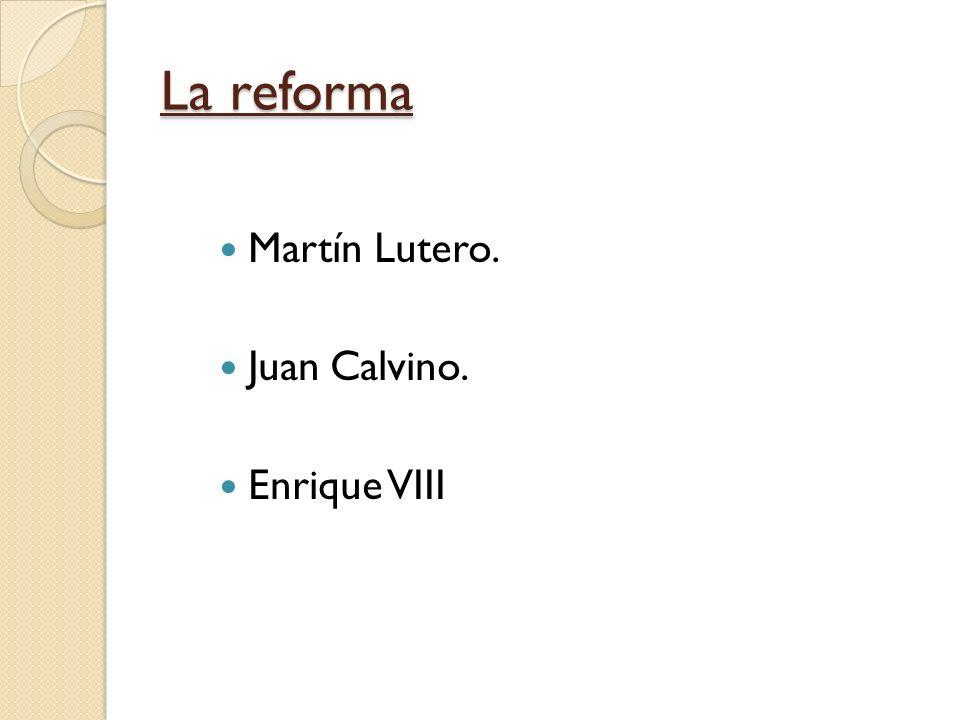 La reforma Martín Lutero. Juan Calvino. Enrique VIII