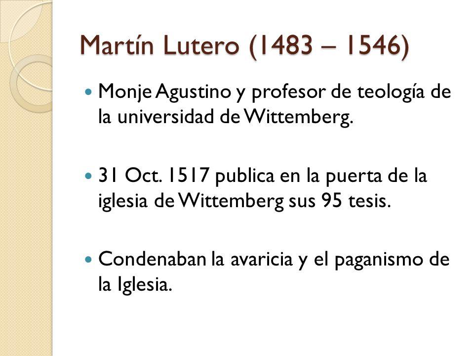 Martín Lutero (1483 – 1546) Monje Agustino y profesor de teología de la universidad de Wittemberg. 31 Oct. 1517 publica en la puerta de la iglesia de
