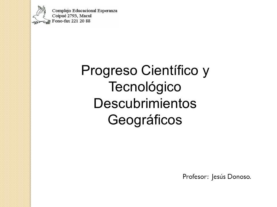 Progreso Científico y Tecnológico Descubrimientos Geográficos Profesor: Jesús Donoso.