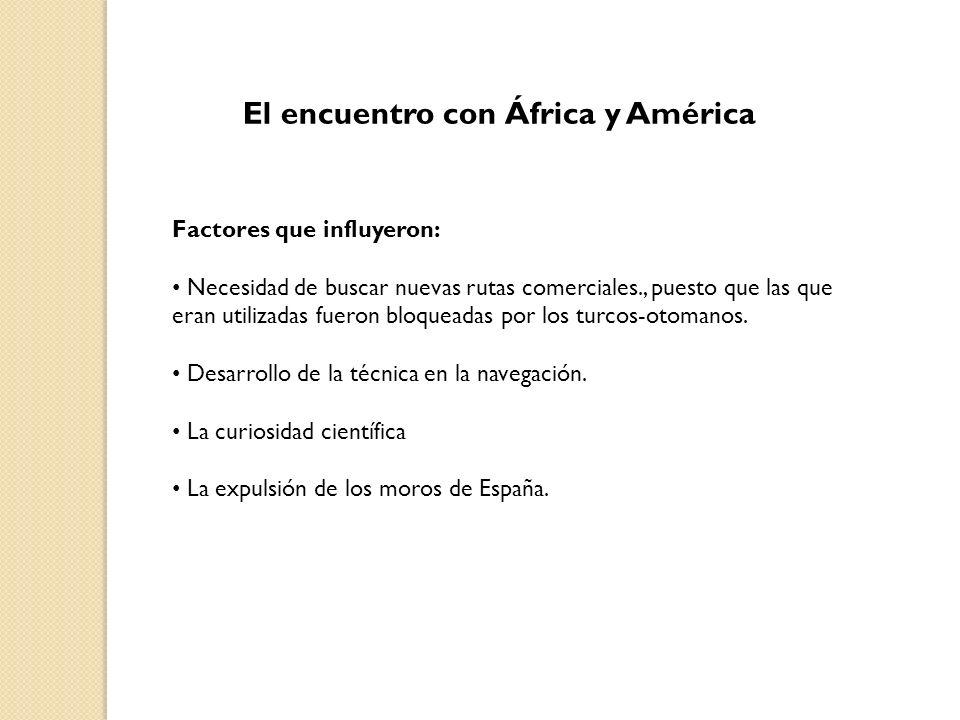 El encuentro con África y América Factores que influyeron: Necesidad de buscar nuevas rutas comerciales., puesto que las que eran utilizadas fueron bl