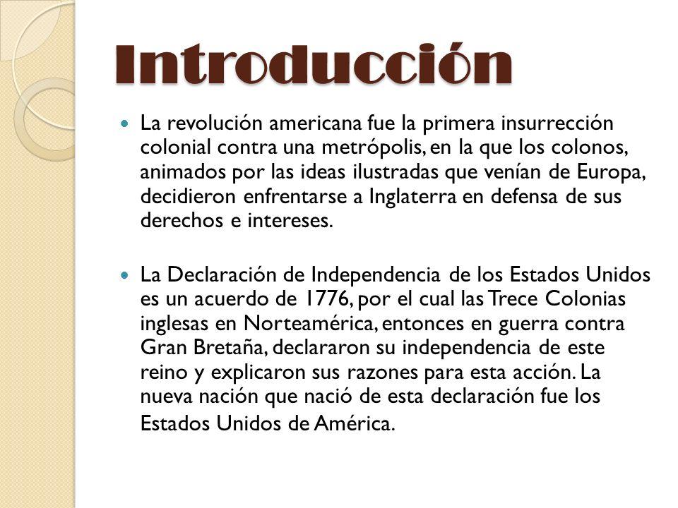 Introducción La revolución americana fue la primera insurrección colonial contra una metrópolis, en la que los colonos, animados por las ideas ilustradas que venían de Europa, decidieron enfrentarse a Inglaterra en defensa de sus derechos e intereses.