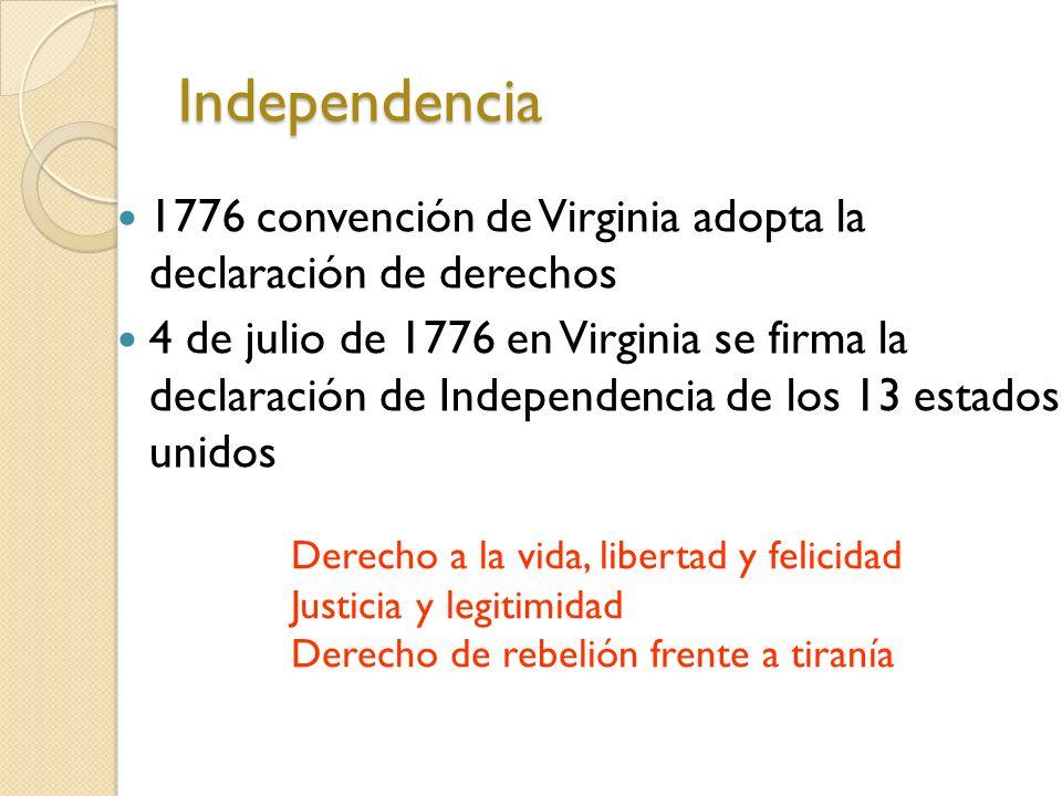 Independencia 1776 convención de Virginia adopta la declaración de derechos 4 de julio de 1776 en Virginia se firma la declaración de Independencia de los 13 estados unidos Derecho a la vida, libertad y felicidad Justicia y legitimidad Derecho de rebelión frente a tiranía