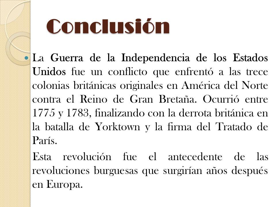Conclusión La Guerra de la Independencia de los Estados Unidos fue un conflicto que enfrentó a las trece colonias británicas originales en América del Norte contra el Reino de Gran Bretaña.