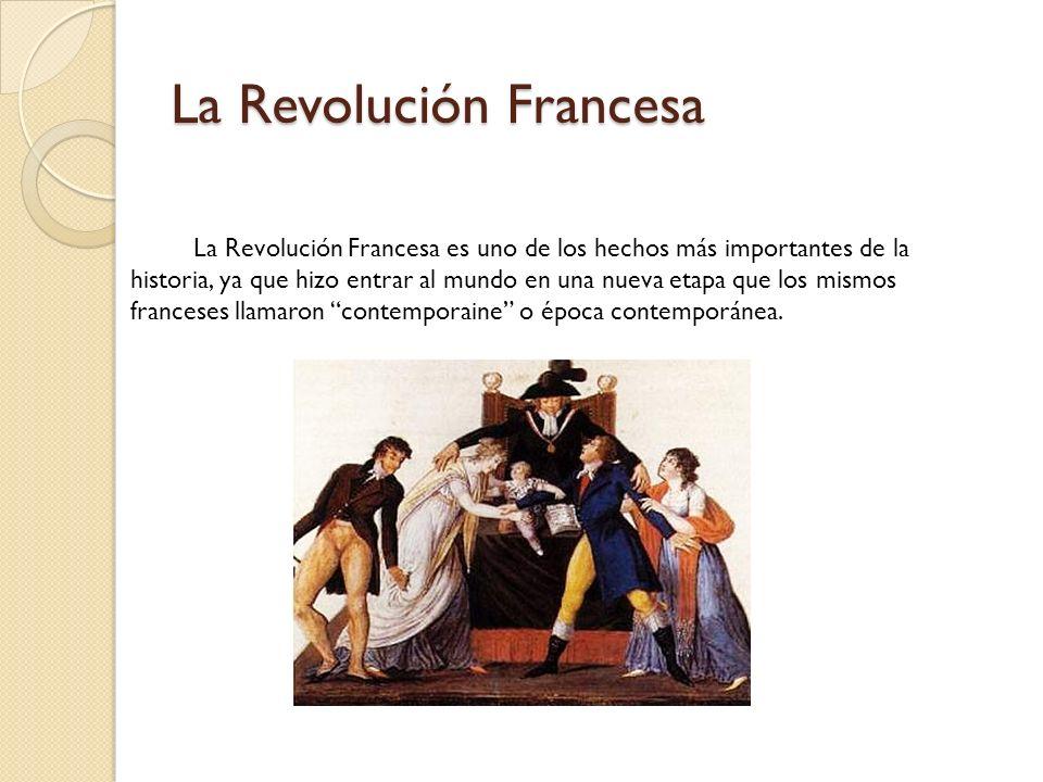 La Revolución Francesa La Revolución Francesa es uno de los hechos más importantes de la historia, ya que hizo entrar al mundo en una nueva etapa que