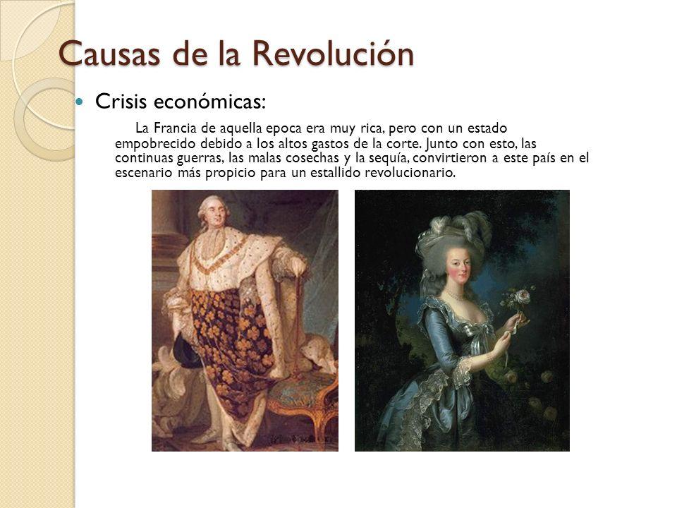 Causas de la Revolución Crisis económicas: La Francia de aquella epoca era muy rica, pero con un estado empobrecido debido a los altos gastos de la co