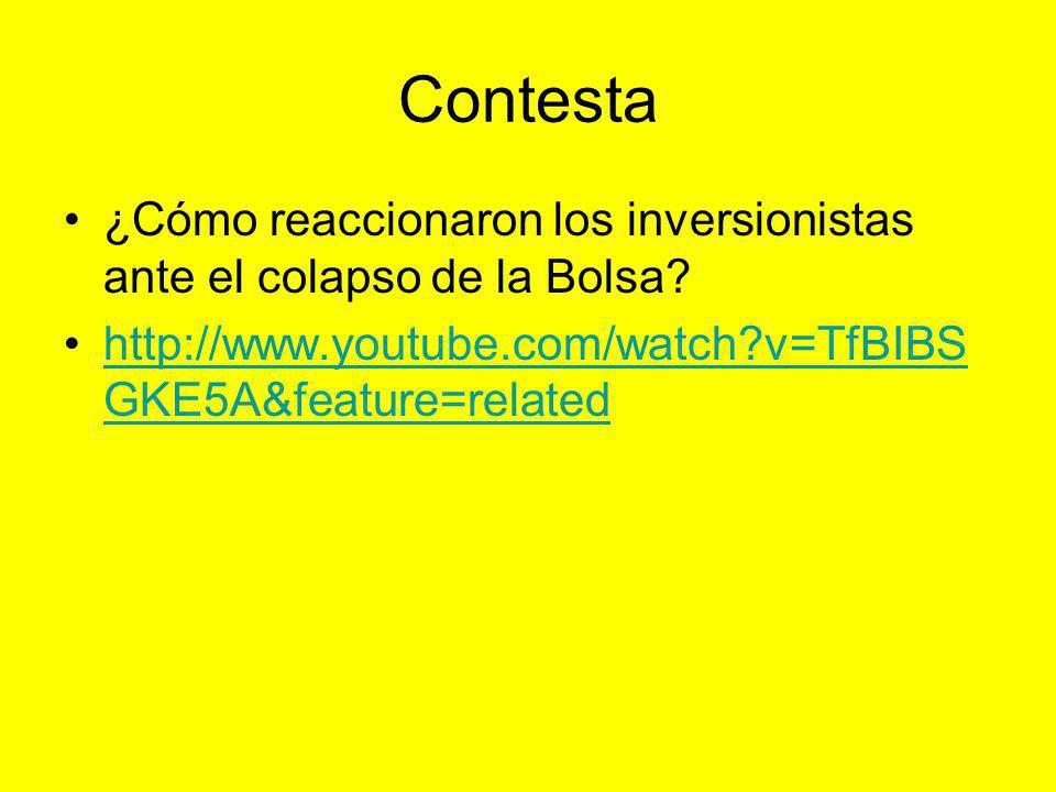 Contesta ¿Cómo reaccionaron los inversionistas ante el colapso de la Bolsa? http://www.youtube.com/watch?v=TfBIBS GKE5A&feature=relatedhttp://www.yout
