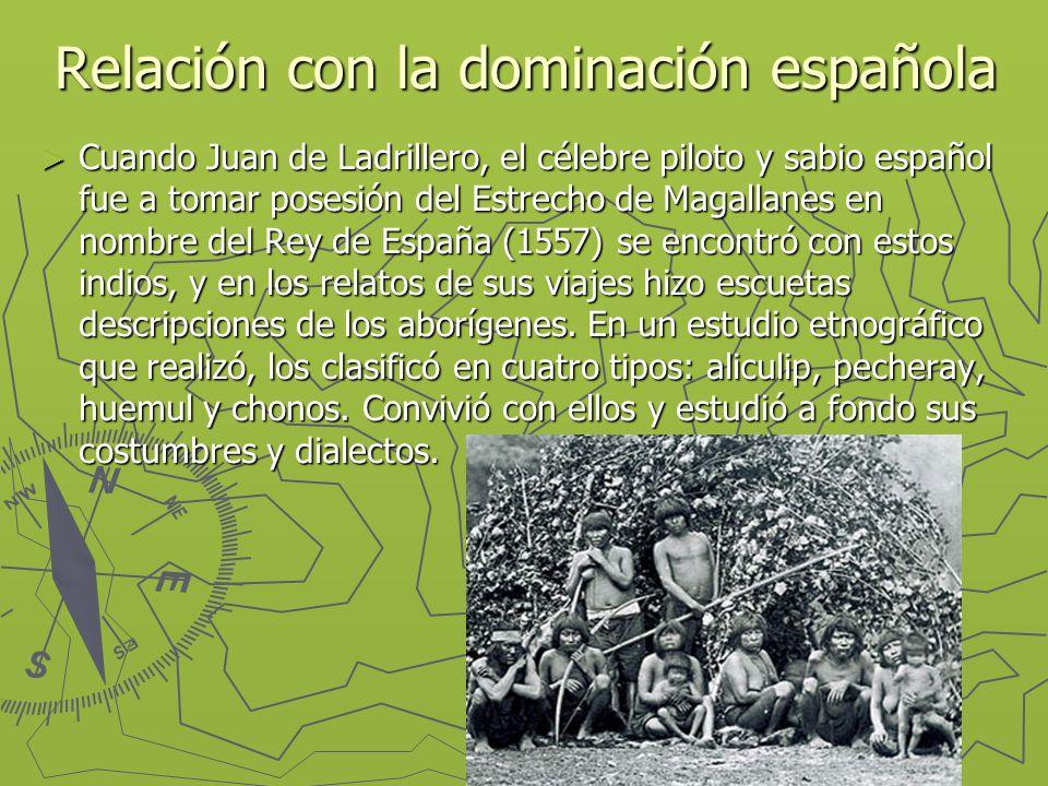 Relación con la dominación española Cuando Juan de Ladrillero, el célebre piloto y sabio español fue a tomar posesión del Estrecho de Magallanes en nombre del Rey de España (1557) se encontró con estos indios, y en los relatos de sus viajes hizo escuetas descripciones de los aborígenes.