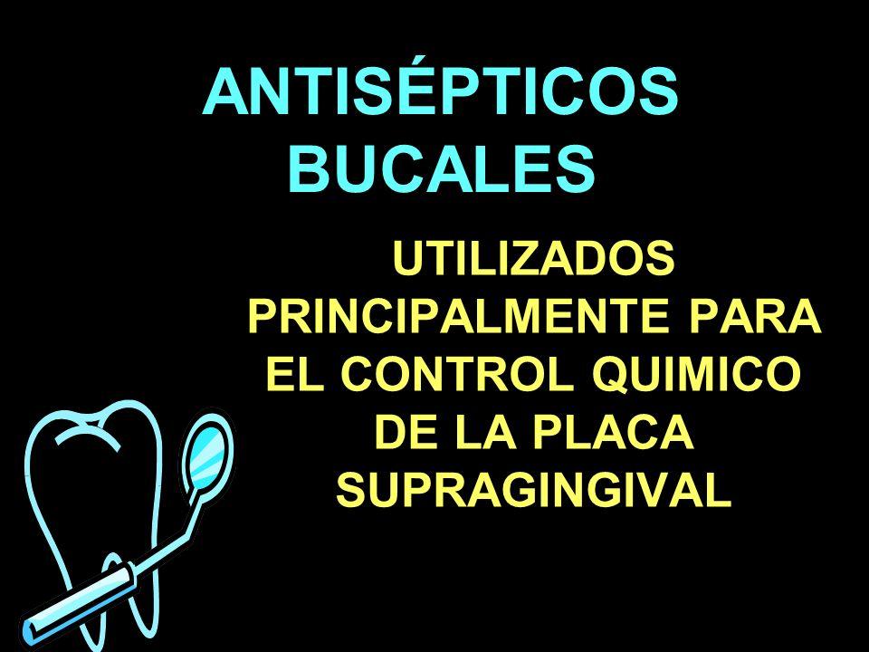 ANTISÉPTICOS BUCALES UTILIZADOS PRINCIPALMENTE PARA EL CONTROL QUIMICO DE LA PLACA SUPRAGINGIVAL