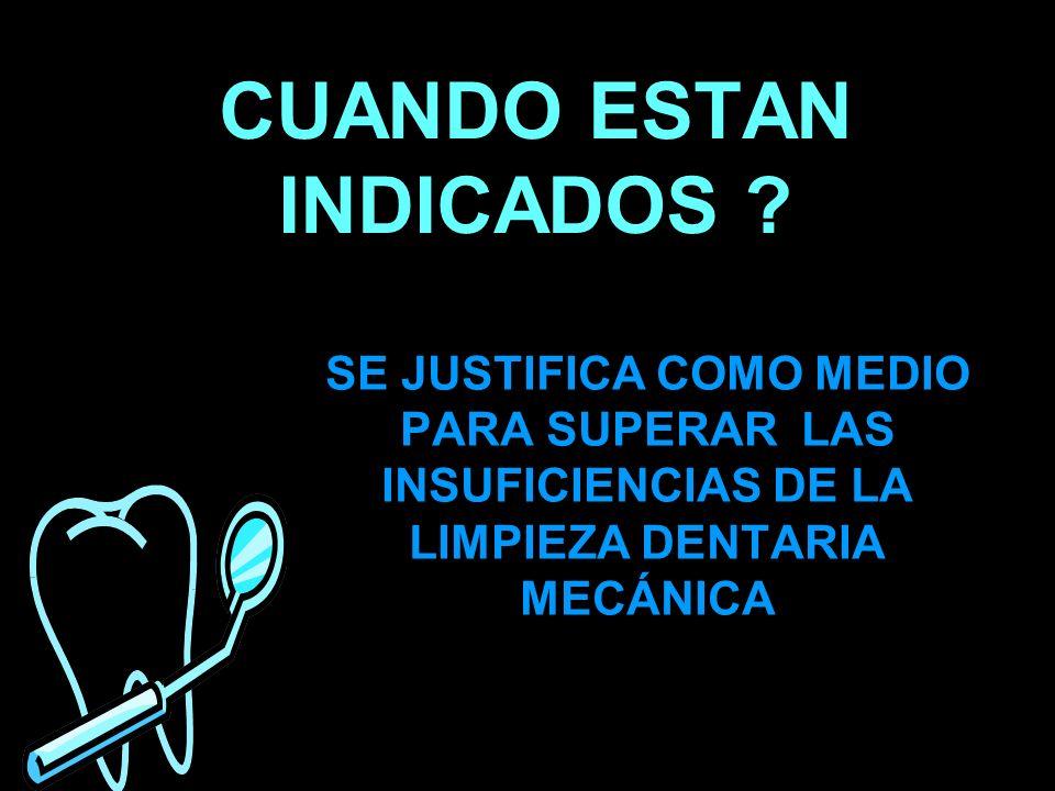 CUANDO ESTAN INDICADOS ? SE JUSTIFICA COMO MEDIO PARA SUPERAR LAS INSUFICIENCIAS DE LA LIMPIEZA DENTARIA MECÁNICA