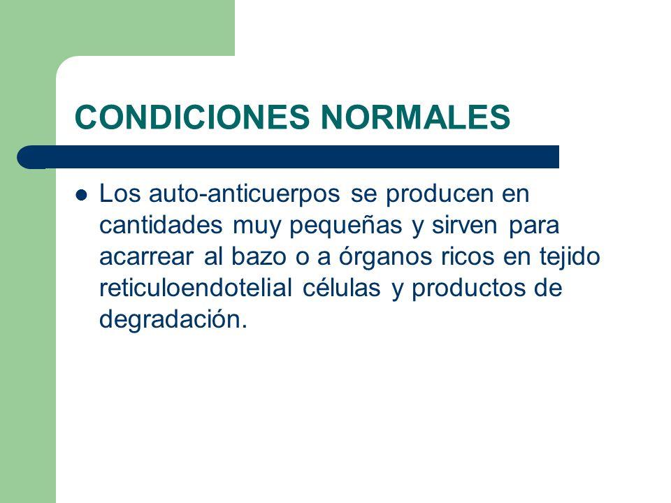 CONDICIONES NORMALES Los auto-anticuerpos se producen en cantidades muy pequeñas y sirven para acarrear al bazo o a órganos ricos en tejido reticuloen