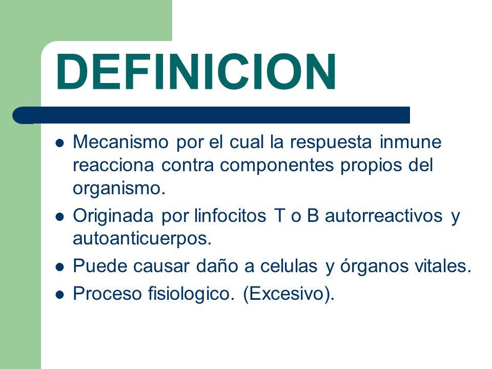 DEFINICION Mecanismo por el cual la respuesta inmune reacciona contra componentes propios del organismo. Originada por linfocitos T o B autorreactivos