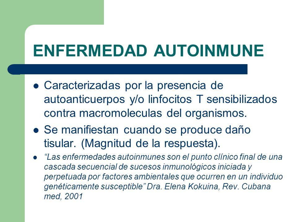 ENFERMEDAD AUTOINMUNE Caracterizadas por la presencia de autoanticuerpos y/o linfocitos T sensibilizados contra macromoleculas del organismos. Se mani