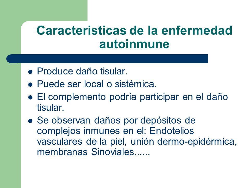 Caracteristicas de la enfermedad autoinmune Produce daño tisular. Puede ser local o sistémica. El complemento podría participar en el daño tisular. Se