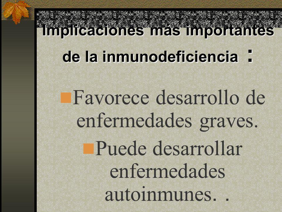 Implicaciones más importantes de la inmunodeficiencia : Favorece desarrollo de enfermedades graves.