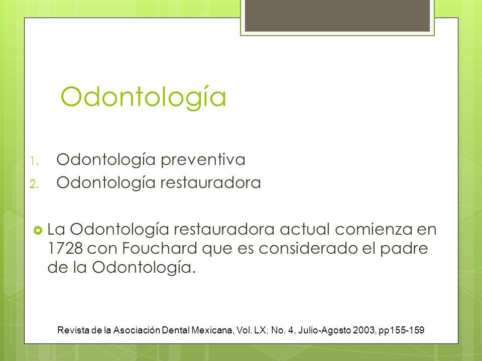 Odontología 1. Odontología preventiva 2. Odontología restauradora La Odontología restauradora actual comienza en 1728 con Fouchard que es considerado