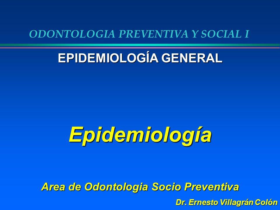 ODONTOLOGIA PREVENTIVA Y SOCIAL I EPIDEMIOLOGÍA GENERAL Epidemiología Area de Odontologia Socio Preventiva Dr. Ernesto Villagrán Colón