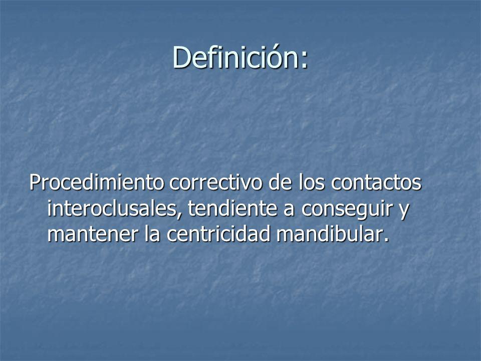 Definición: Procedimiento correctivo de los contactos interoclusales, tendiente a conseguir y mantener la centricidad mandibular.