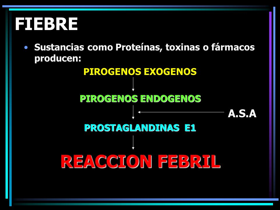 FIEBRE Sustancias como Proteínas, toxinas o fármacos producen: PIROGENOS EXOGENOS PIROGENOS ENDOGENOS A.S.A PROSTAGLANDINAS E1 REACCION FEBRIL