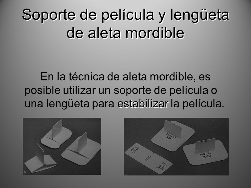 estabilizar En la técnica de aleta mordible, es posible utilizar un soporte de película o una lengüeta para estabilizar la película. Soporte de pelícu