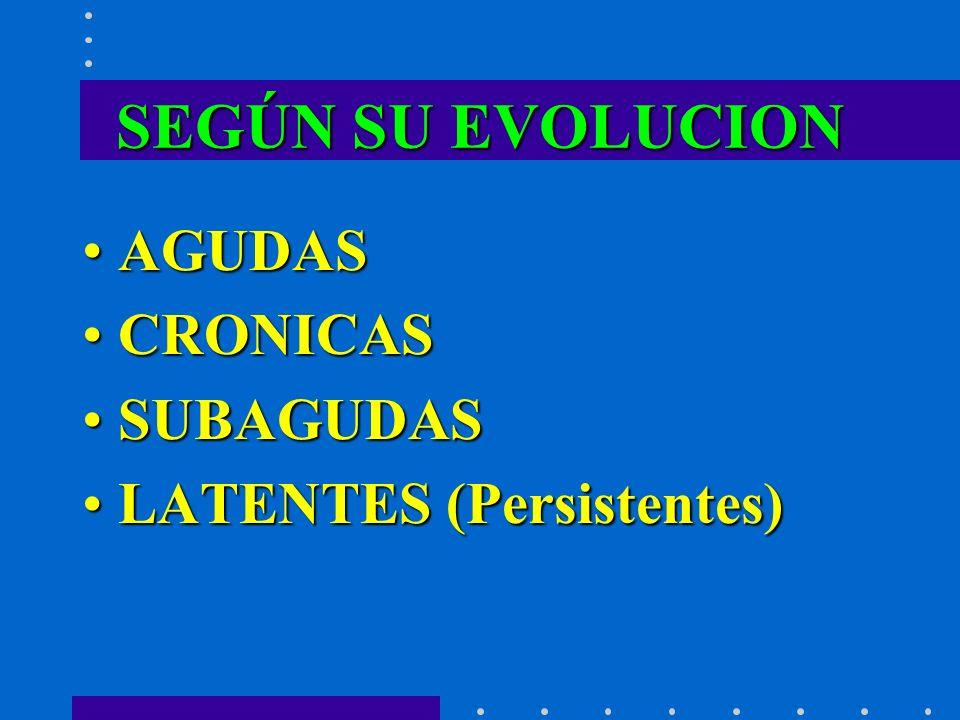 SEGÚN SU EVOLUCION AGUDASAGUDAS CRONICASCRONICAS SUBAGUDASSUBAGUDAS LATENTESLATENTES (Persistentes)