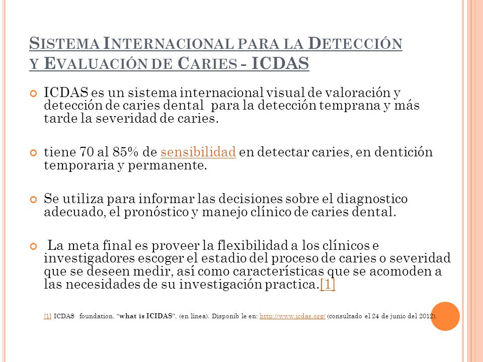 S ISTEMA I NTERNACIONAL PARA LA D ETECCIÓN Y E VALUACIÓN DE C ARIES - ICDAS ICDAS es un sistema internacional visual de valoración y detección de caries dental para la detección temprana y más tarde la severidad de caries.