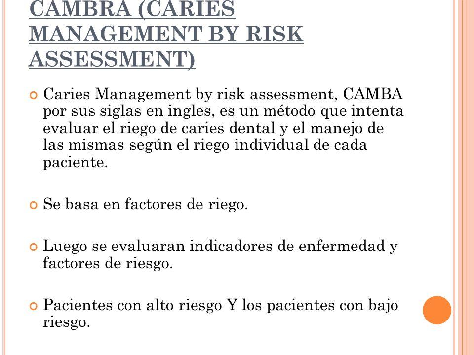 CAMBRA (CARIES MANAGEMENT BY RISK ASSESSMENT) Caries Management by risk assessment, CAMBA por sus siglas en ingles, es un método que intenta evaluar el riego de caries dental y el manejo de las mismas según el riego individual de cada paciente.