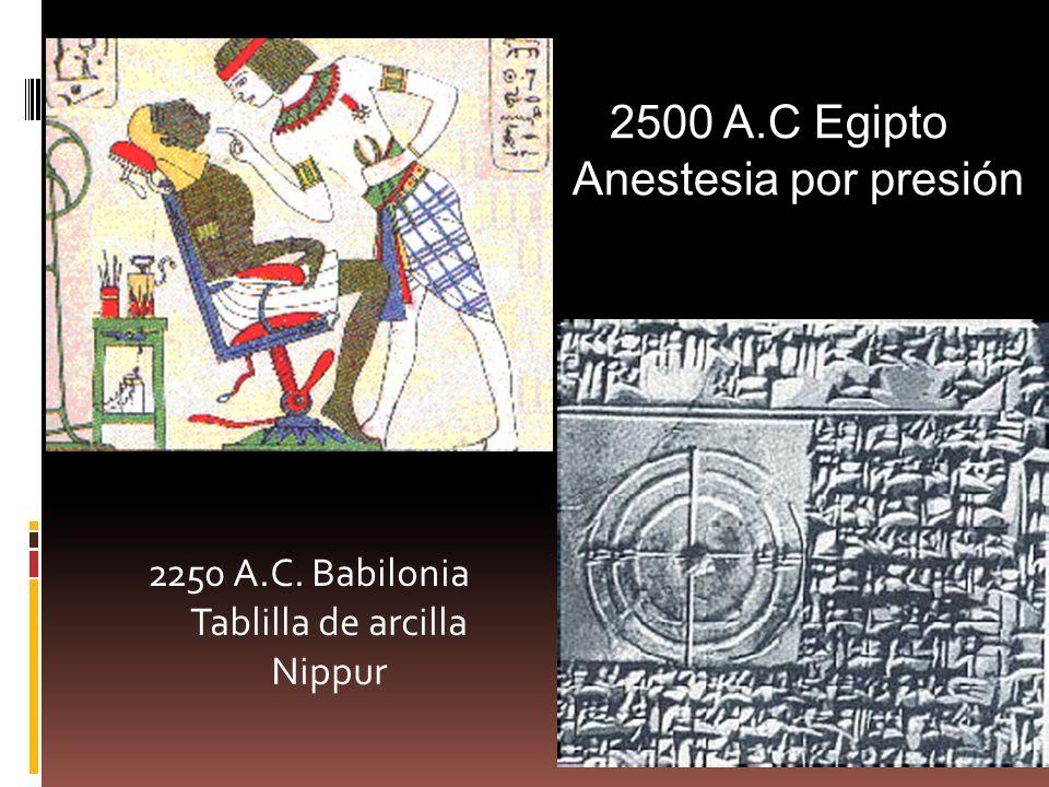 2250 A.C. Babilonia Tablilla de arcilla Nippur 2500 A.C Egipto Anestesia por presión