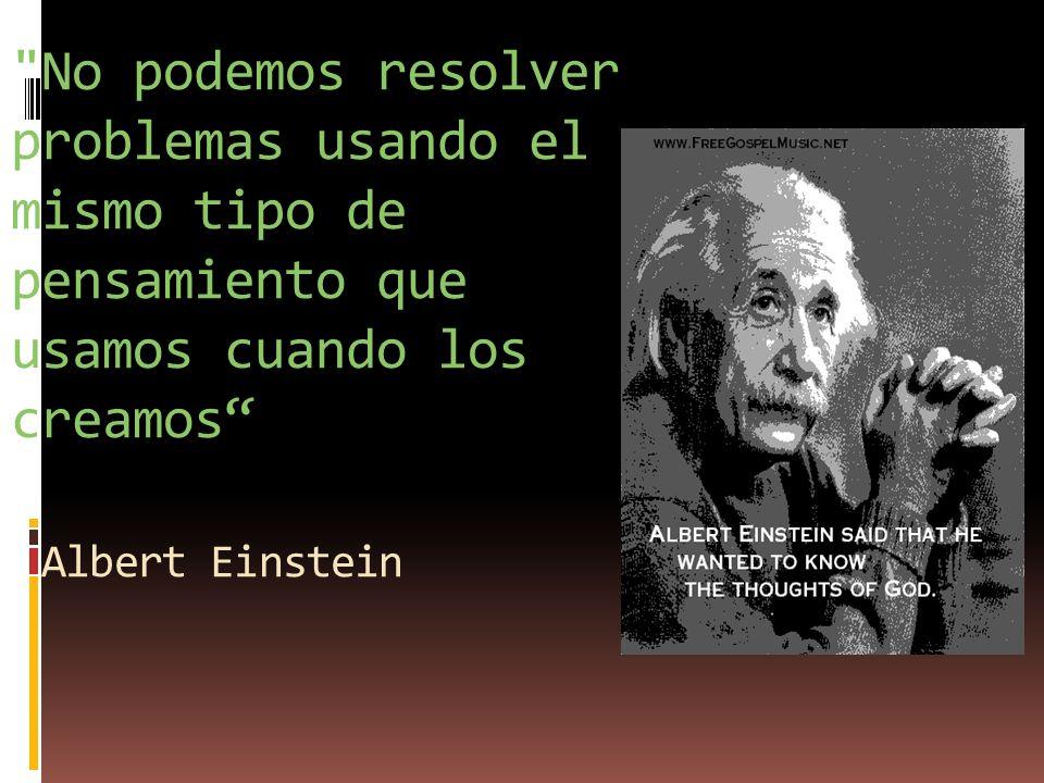 No podemos resolver problemas usando el mismo tipo de pensamiento que usamos cuando los creamos Albert Einstein