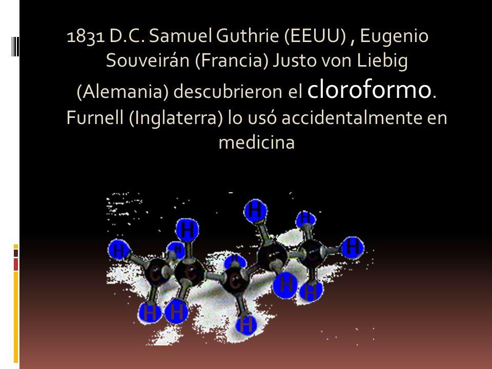 1831 D.C. Samuel Guthrie (EEUU), Eugenio Souveirán (Francia) Justo von Liebig (Alemania) descubrieron el cloroformo. Furnell (Inglaterra) lo usó accid