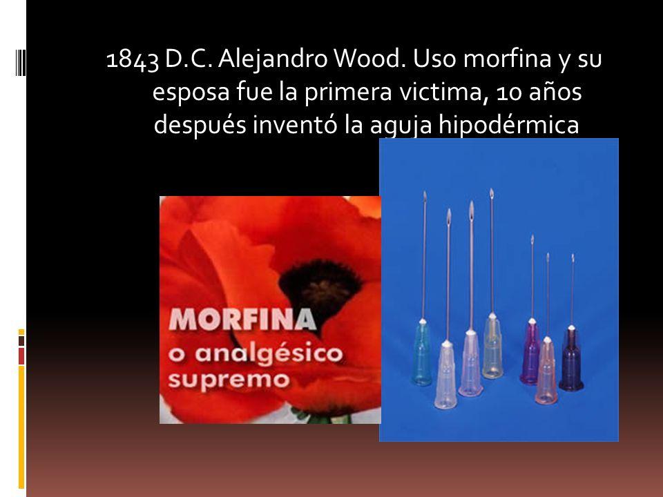 1843 D.C. Alejandro Wood. Uso morfina y su esposa fue la primera victima, 10 años después inventó la aguja hipodérmica