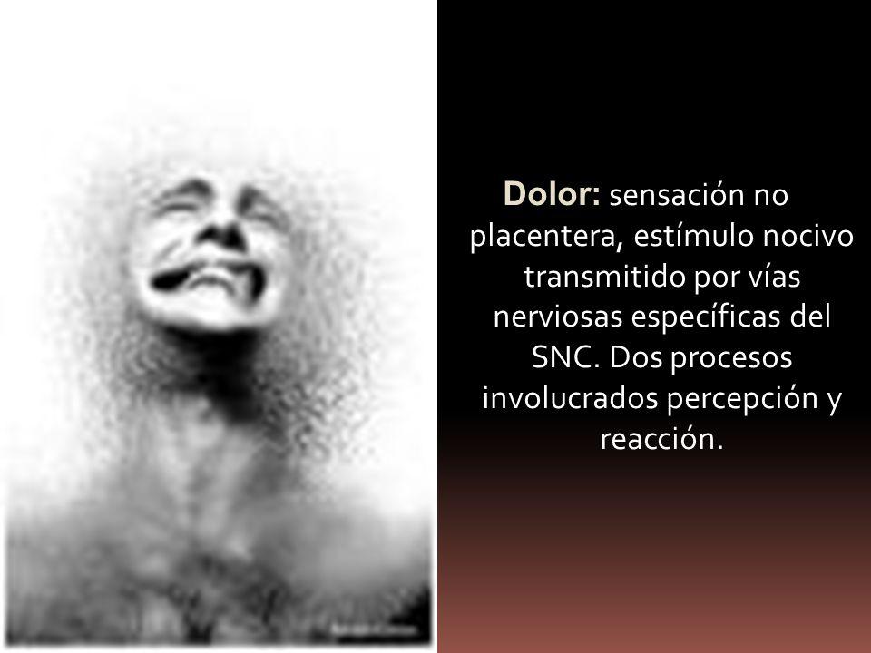Dolor: sensación no placentera, estímulo nocivo transmitido por vías nerviosas específicas del SNC. Dos procesos involucrados percepción y reacción.