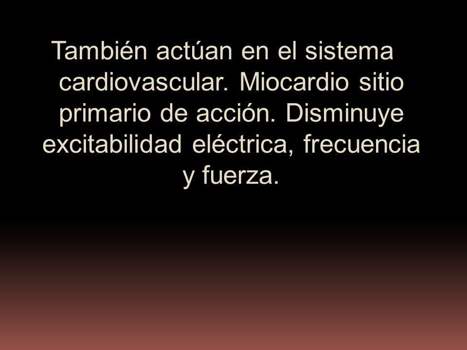 También actúan en el sistema cardiovascular. Miocardio sitio primario de acción. Disminuye excitabilidad eléctrica, frecuencia y fuerza.