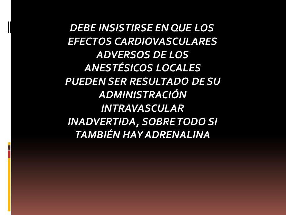 DEBE INSISTIRSE EN QUE LOS EFECTOS CARDIOVASCULARES ADVERSOS DE LOS ANESTÉSICOS LOCALES PUEDEN SER RESULTADO DE SU ADMINISTRACIÓN INTRAVASCULAR INADVERTIDA, SOBRE TODO SI TAMBIÉN HAY ADRENALINA