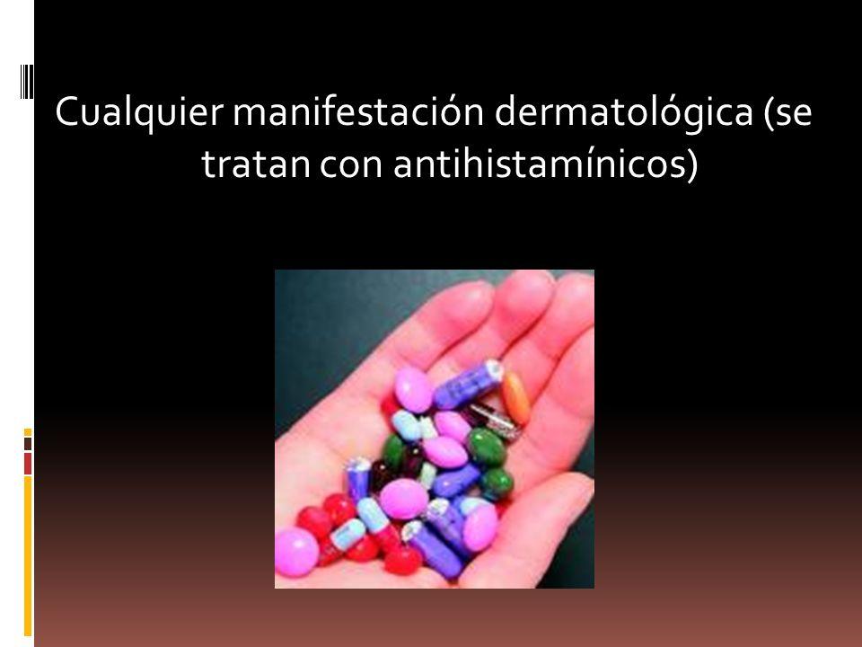 Cualquier manifestación dermatológica (se tratan con antihistamínicos)