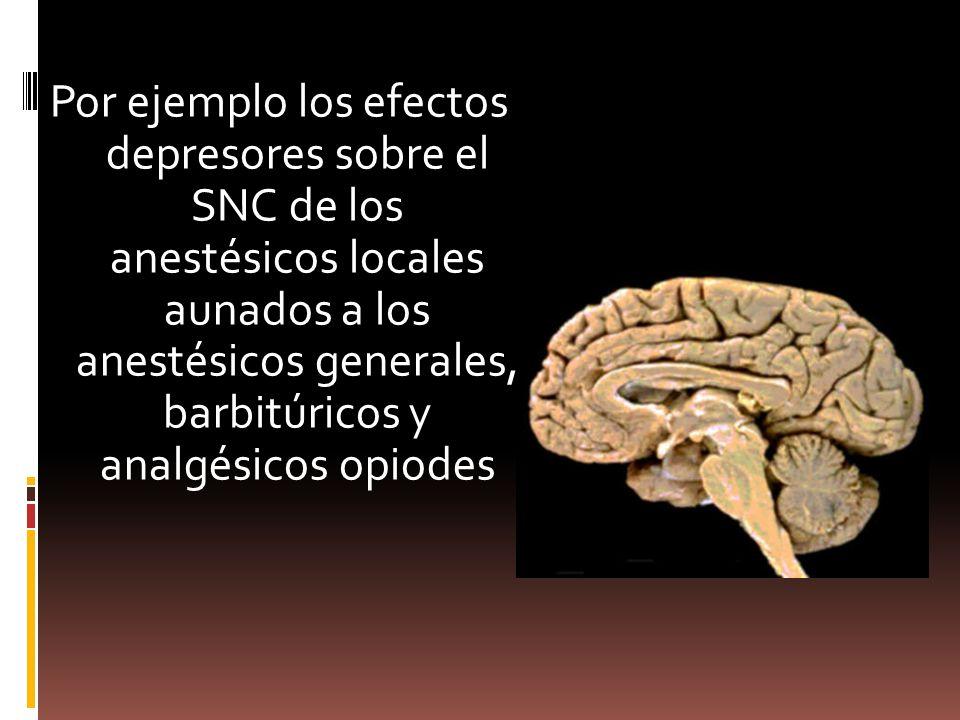 Por ejemplo los efectos depresores sobre el SNC de los anestésicos locales aunados a los anestésicos generales, barbitúricos y analgésicos opiodes