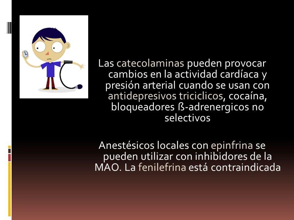 Las catecolaminas pueden provocar cambios en la actividad cardíaca y presión arterial cuando se usan con antidepresivos triciclicos, cocaína, bloqueadores ß-adrenergicos no selectivos Anestésicos locales con epinfrina se pueden utilizar con inhibidores de la MAO.
