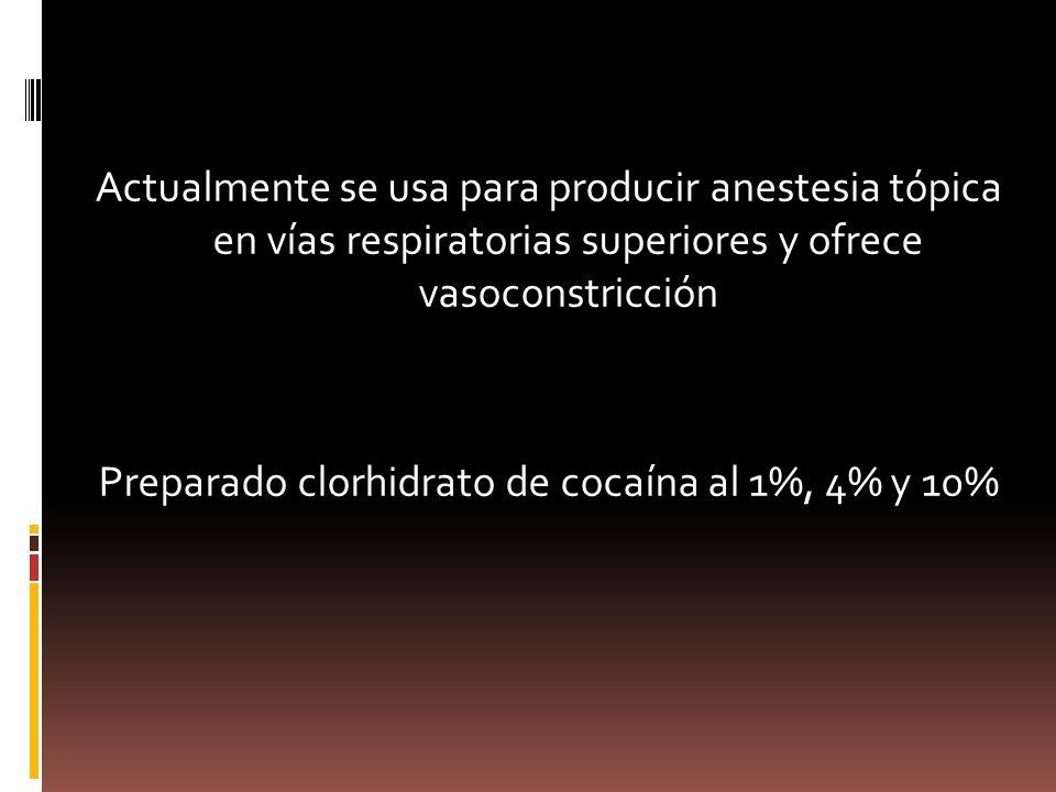 Actualmente se usa para producir anestesia tópica en vías respiratorias superiores y ofrece vasoconstricción Preparado clorhidrato de cocaína al 1%, 4% y 10%