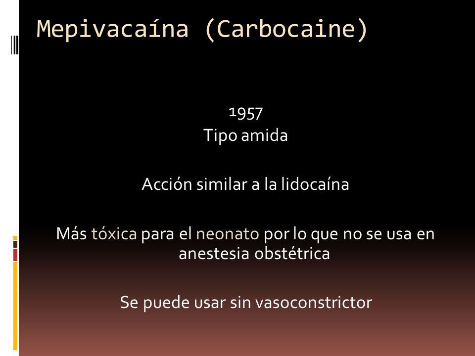 Mepivacaína (Carbocaine) 1957 Tipo amida Acción similar a la lidocaína Más tóxica para el neonato por lo que no se usa en anestesia obstétrica Se puede usar sin vasoconstrictor