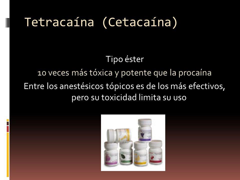 Tetracaína (Cetacaína) Tipo éster 10 veces más tóxica y potente que la procaína Entre los anestésicos tópicos es de los más efectivos, pero su toxicidad limita su uso