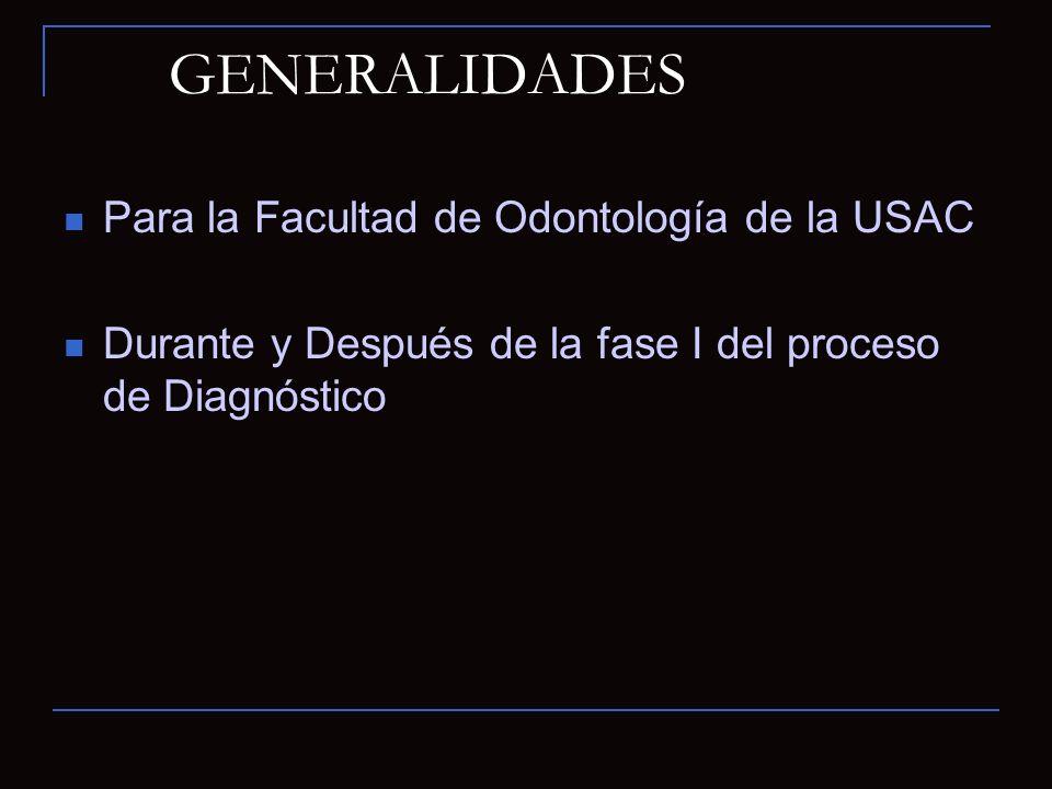 GENERALIDADES Para la Facultad de Odontología de la USAC Durante y Después de la fase I del proceso de Diagnóstico