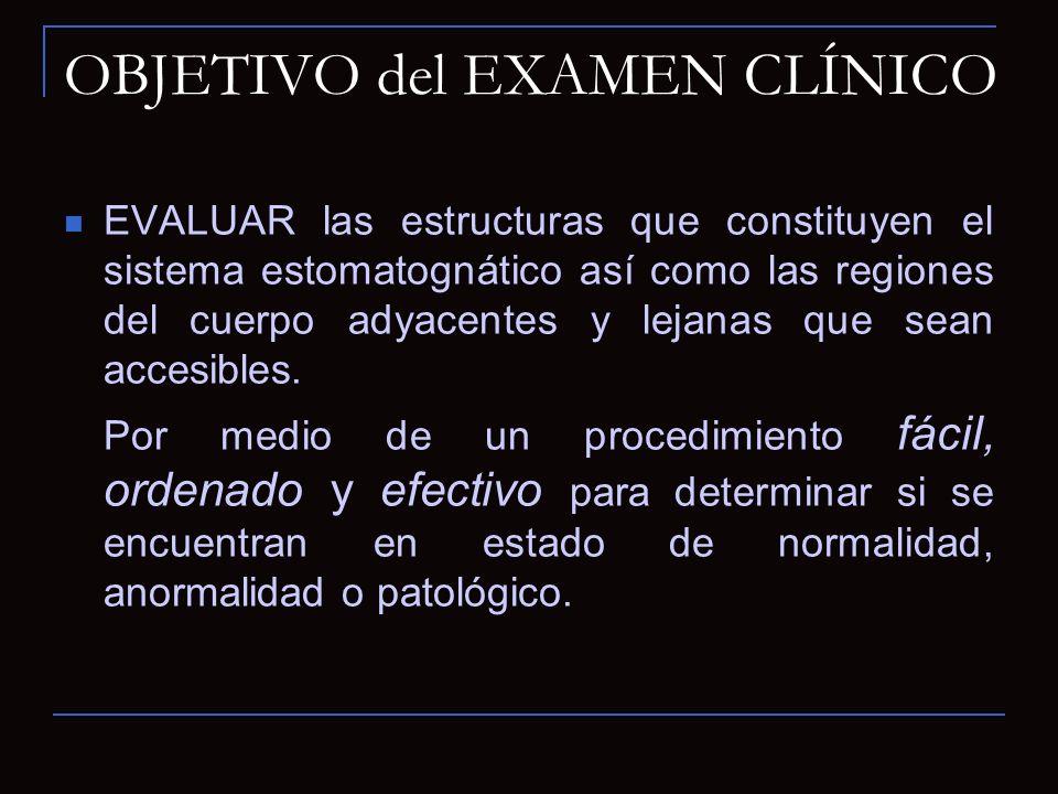 OBJETIVO del EXAMEN CLÍNICO EVALUAR las estructuras que constituyen el sistema estomatognático así como las regiones del cuerpo adyacentes y lejanas q